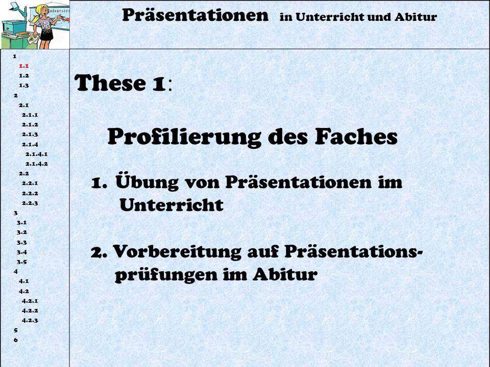 Präsentationen in Unterricht und Abitur 1 1.1 1.2 1.3 2 2.1 2.1.1 2.1.2 2.1.3 2.1.4 2.1.4.1 2.1.4.2 2.2 2.2.1 2.2.2 2.2.3 3 3.1 3.2 3.3 3.4 3.5 4 4.1 4.2 4.2.1 4.2.2 4.2.3 5 6 These 1 : Profilierung des Faches 1.Übung von Präsentationen im Unterricht 2.