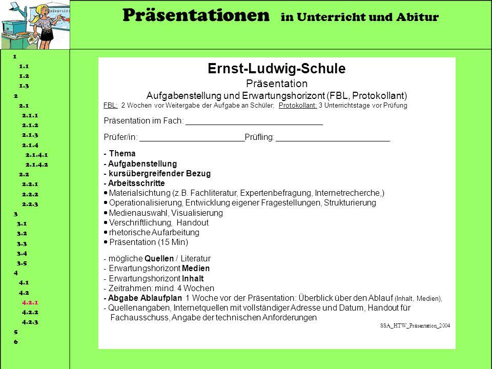 Präsentationen in Unterricht und Abitur 1 1.1 1.2 1.3 2 2.1 2.1.1 2.1.2 2.1.3 2.1.4 2.1.4.1 2.1.4.2 2.2 2.2.1 2.2.2 2.2.3 3 3.1 3.2 3.3 3.4 3.5 4 4.1 4.2 4.2.1 4.2.2 4.2.3 5 6 Ernst-Ludwig-Schule Präsentation Aufgabenstellung und Erwartungshorizont (FBL, Protokollant) FBL: 2 Wochen vor Weitergabe der Aufgabe an Schüler; Protokollant: 3 Unterrichtstage vor Prüfung Präsentation im Fach: ______________________________ Prüfer/in: _______________________Prüfling: _________________________ - Thema - Aufgabenstellung - kursübergreifender Bezug - Arbeitsschritte Materialsichtung (z.B.