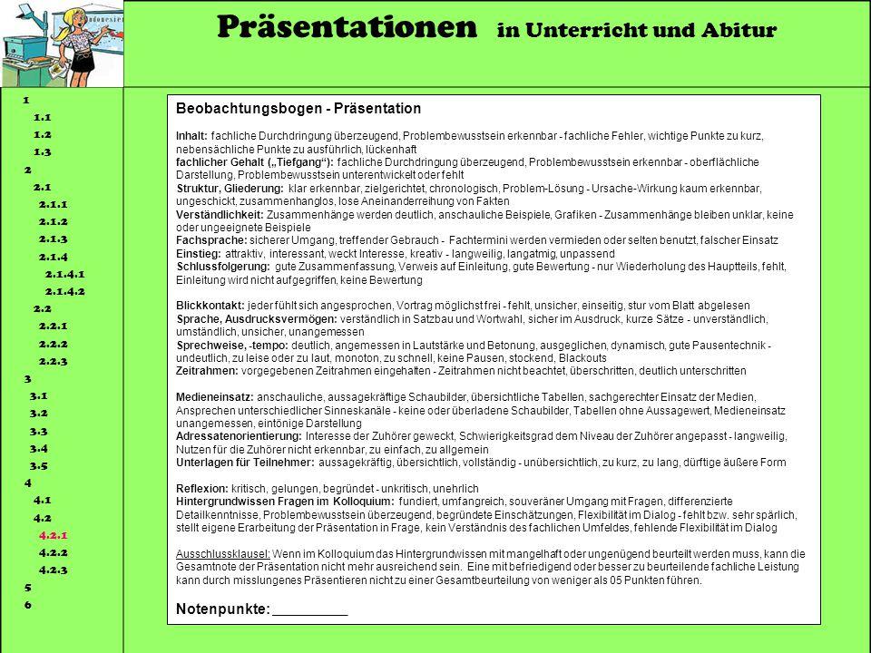 Präsentationen in Unterricht und Abitur 1 1.1 1.2 1.3 2 2.1 2.1.1 2.1.2 2.1.3 2.1.4 2.1.4.1 2.1.4.2 2.2 2.2.1 2.2.2 2.2.3 3 3.1 3.2 3.3 3.4 3.5 4 4.1 4.2 4.2.1 4.2.2 4.2.3 5 6 Beobachtungsbogen - Präsentation Inhalt: fachliche Durchdringung überzeugend, Problembewusstsein erkennbar - fachliche Fehler, wichtige Punkte zu kurz, nebensächliche Punkte zu ausführlich, lückenhaft fachlicher Gehalt (Tiefgang): fachliche Durchdringung überzeugend, Problembewusstsein erkennbar - oberflächliche Darstellung, Problembewusstsein unterentwickelt oder fehlt Struktur, Gliederung: klar erkennbar, zielgerichtet, chronologisch, Problem-Lösung - Ursache-Wirkung kaum erkennbar, ungeschickt, zusammenhanglos, lose Aneinanderreihung von Fakten Verständlichkeit: Zusammenhänge werden deutlich, anschauliche Beispiele, Grafiken - Zusammenhänge bleiben unklar, keine oder ungeeignete Beispiele Fachsprache: sicherer Umgang, treffender Gebrauch - Fachtermini werden vermieden oder selten benutzt, falscher Einsatz Einstieg: attraktiv, interessant, weckt Interesse, kreativ - langweilig, langatmig, unpassend Schlussfolgerung: gute Zusammenfassung, Verweis auf Einleitung, gute Bewertung - nur Wiederholung des Hauptteils, fehlt, Einleitung wird nicht aufgegriffen, keine Bewertung Blickkontakt: jeder fühlt sich angesprochen, Vortrag möglichst frei - fehlt, unsicher, einseitig, stur vom Blatt abgelesen Sprache, Ausdrucksvermögen: verständlich in Satzbau und Wortwahl, sicher im Ausdruck, kurze Sätze - unverständlich, umständlich, unsicher, unangemessen Sprechweise, -tempo: deutlich, angemessen in Lautstärke und Betonung, ausgeglichen, dynamisch, gute Pausentechnik - undeutlich, zu leise oder zu laut, monoton, zu schnell, keine Pausen, stockend, Blackouts Zeitrahmen: vorgegebenen Zeitrahmen eingehalten - Zeitrahmen nicht beachtet, überschritten, deutlich unterschritten Medieneinsatz: anschauliche, aussagekräftige Schaubilder, übersichtliche Tabellen, sachgerechter Einsatz der Medien, Ansprechen unterschiedl