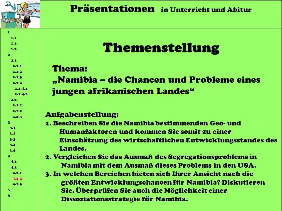 Präsentationen in Unterricht und Abitur 1 1.1 1.2 1.3 2 2.1 2.1.1 2.1.2 2.1.3 2.1.4 2.1.4.1 2.1.4.2 2.2 2.2.1 2.2.2 2.2.3 3 3.1 3.2 3.3 3.4 3.5 4 4.1 4.2 4.2.1 4.2.2 4.2.3 5 6 Themenstellung Thema: Namibia – die Chancen und Probleme eines jungen afrikanischen Landes Aufgabenstellung: 1.