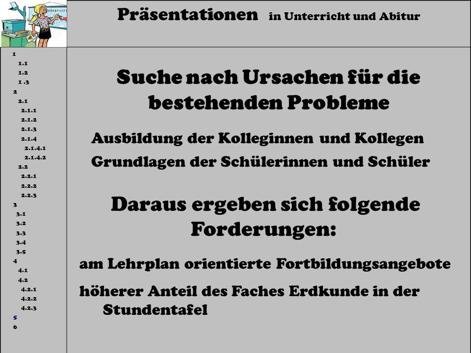 Präsentationen in Unterricht und Abitur 1 1.1 1.2 1.3 2 2.1 2.1.1 2.1.2 2.1.3 2.1.4 2.1.4.1 2.1.4.2 2.2 2.2.1 2.2.2 2.2.3 3 3.1 3.2 3.3 3.4 3.5 4 4.1 4.2 4.2.1 4.2.2 4.2.3 5 6 Suche nach Ursachen für die bestehenden Probleme Ausbildung der Kolleginnen und Kollegen Grundlagen der Schülerinnen und Schüler Daraus ergeben sich folgende Forderungen: am Lehrplan orientierte Fortbildungsangebote höherer Anteil des Faches Erdkunde in der Stundentafel