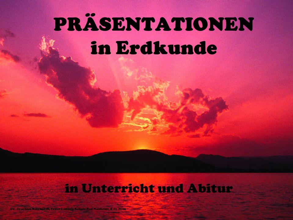 PRÄSENTATIONEN in Erdkunde in Unterricht und Abitur Dr. Joachim Bierwirth, Ernst-Ludwig-Schule Bad Nauheim, 9.11.2005