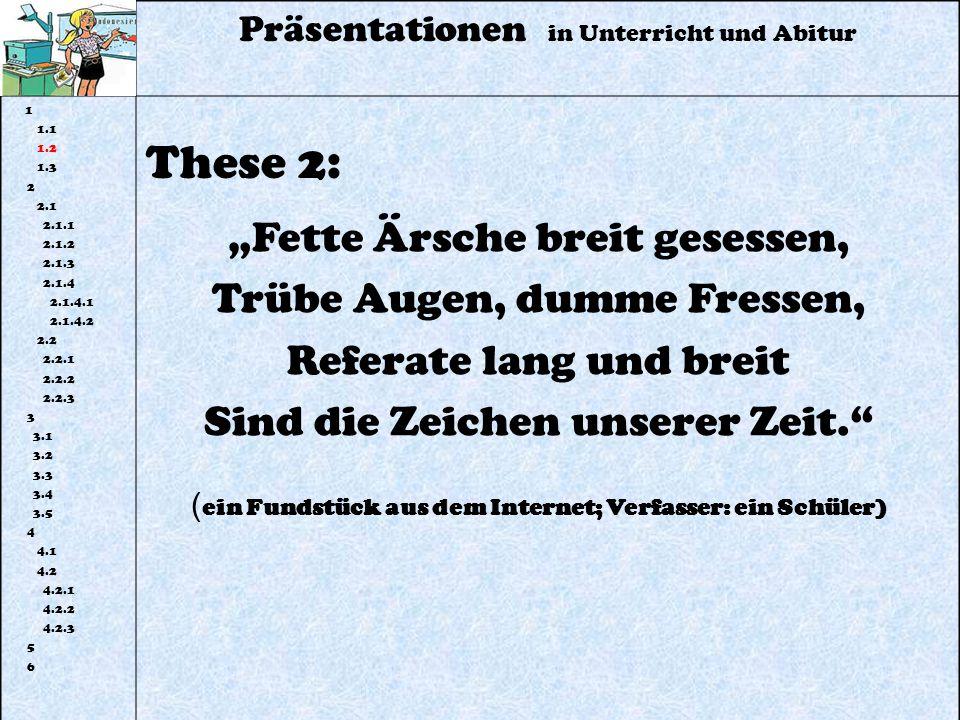 Präsentationen in Unterricht und Abitur 1 1.1 1.2 1.3 2 2.1 2.1.1 2.1.2 2.1.3 2.1.4 2.1.4.1 2.1.4.2 2.2 2.2.1 2.2.2 2.2.3 3 3.1 3.2 3.3 3.4 3.5 4 4.1 4.2 4.2.1 4.2.2 4.2.3 5 6 These 2: Fette Ärsche breit gesessen, Trübe Augen, dumme Fressen, Referate lang und breit Sind die Zeichen unserer Zeit.