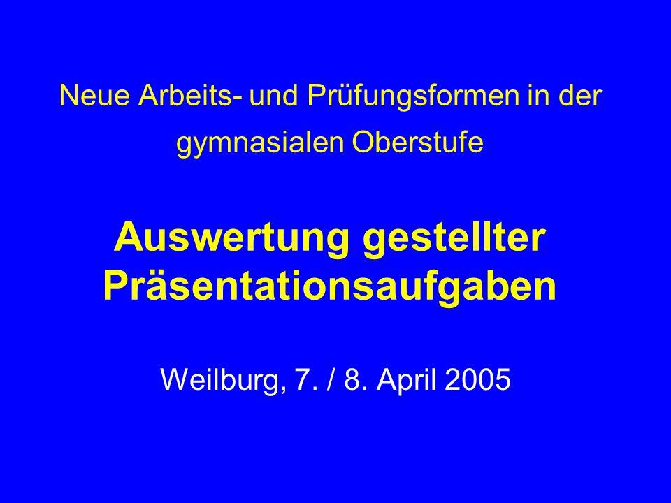 Neue Arbeits- und Prüfungsformen in der gymnasialen Oberstufe Auswertung gestellter Präsentationsaufgaben Weilburg, 7. / 8. April 2005