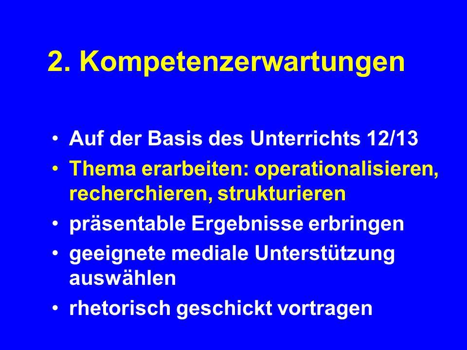 2. Kompetenzerwartungen Auf der Basis des Unterrichts 12/13 Thema erarbeiten: operationalisieren, recherchieren, strukturieren präsentable Ergebnisse