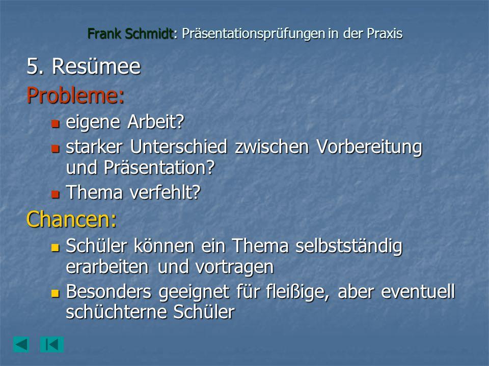 Frank Schmidt: Präsentationsprüfungen in der Praxis 5. Resümee Probleme: eigene Arbeit? eigene Arbeit? starker Unterschied zwischen Vorbereitung und P