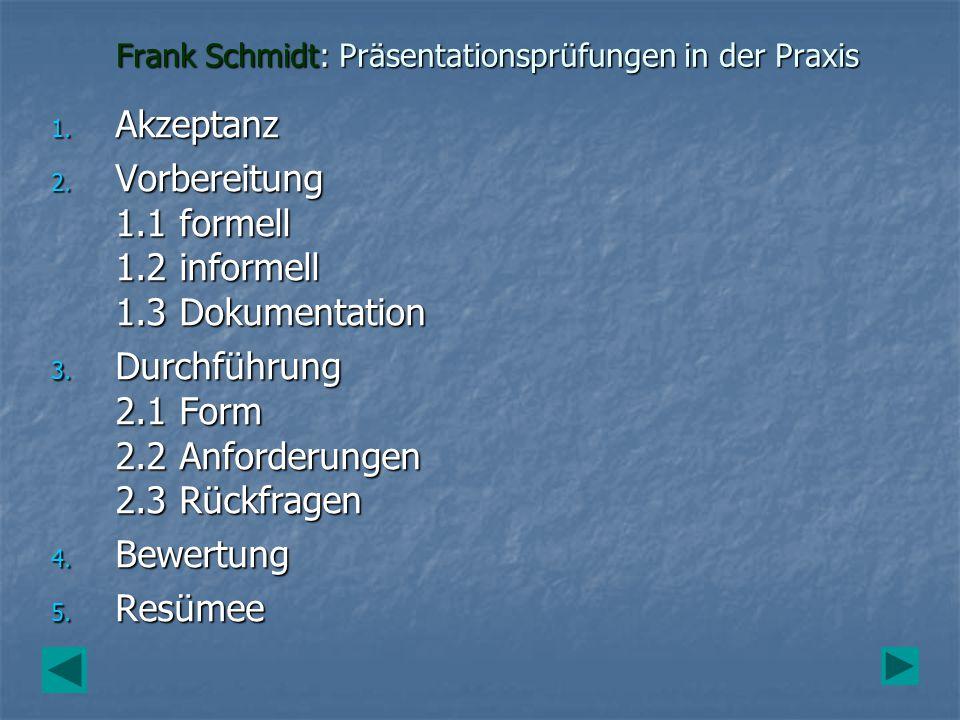 Frank Schmidt: Präsentationsprüfungen in der Praxis 1. Akzeptanz 2. Vorbereitung 1.1 formell 1.2 informell 1.3 Dokumentation 3. Durchführung 2.1 Form