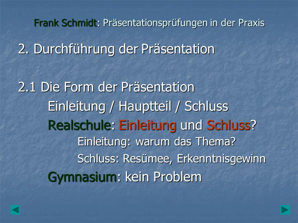 Frank Schmidt: Präsentationsprüfungen in der Praxis 2.2 Anforderungen an die Präsentation Fachlich kompetent (Rückfragen 2.3) Fachlich kompetent (Rückfragen 2.3) Wesentliche Inhalte Wesentliche Inhalte Sinnvolle Feingliederung (nicht die aus dem gemeinsamen Gespräch) Sinnvolle Feingliederung (nicht die aus dem gemeinsamen Gespräch) Fachbegriffe erklärt (Rückfragen 2.3) Fachbegriffe erklärt (Rückfragen 2.3) Einhalten der Zeitvorgabe (10 min +/- 2 min?!) Einhalten der Zeitvorgabe (10 min +/- 2 min?!) Sinnvoller Einsatz der Medien (Plakate, Folien, Grafiken, PP) Sinnvoller Einsatz der Medien (Plakate, Folien, Grafiken, PP) Freie, verständliche Sprache (Karteikarten) Freie, verständliche Sprache (Karteikarten) Korrekte Quellenangabe (Zitieren.