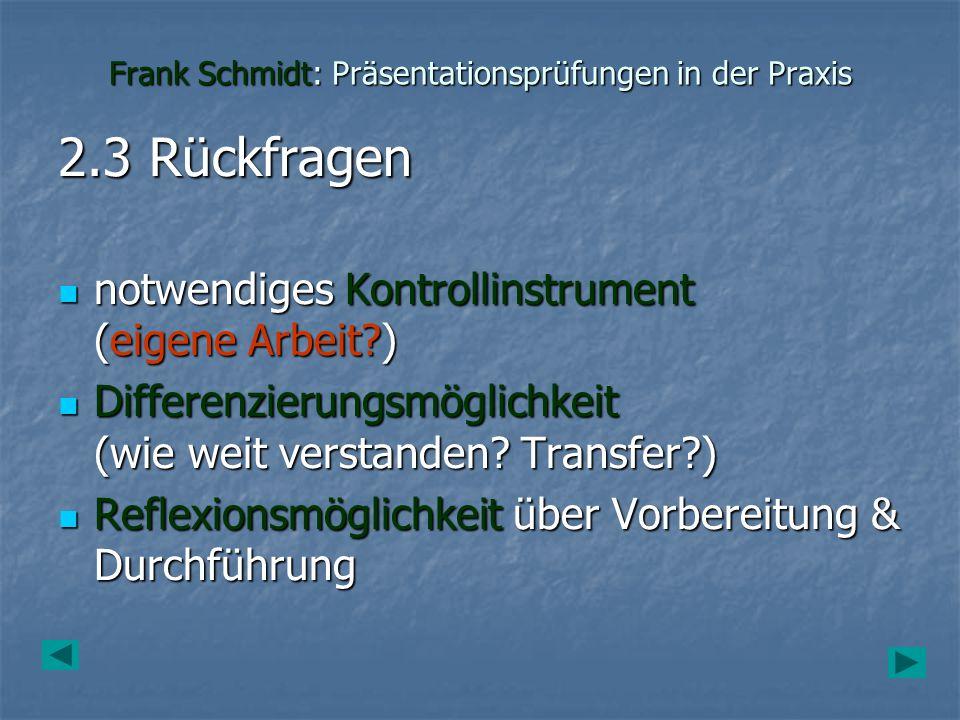 Frank Schmidt: Präsentationsprüfungen in der Praxis 2.3 Rückfragen notwendiges Kontrollinstrument (eigene Arbeit?) notwendiges Kontrollinstrument (eig