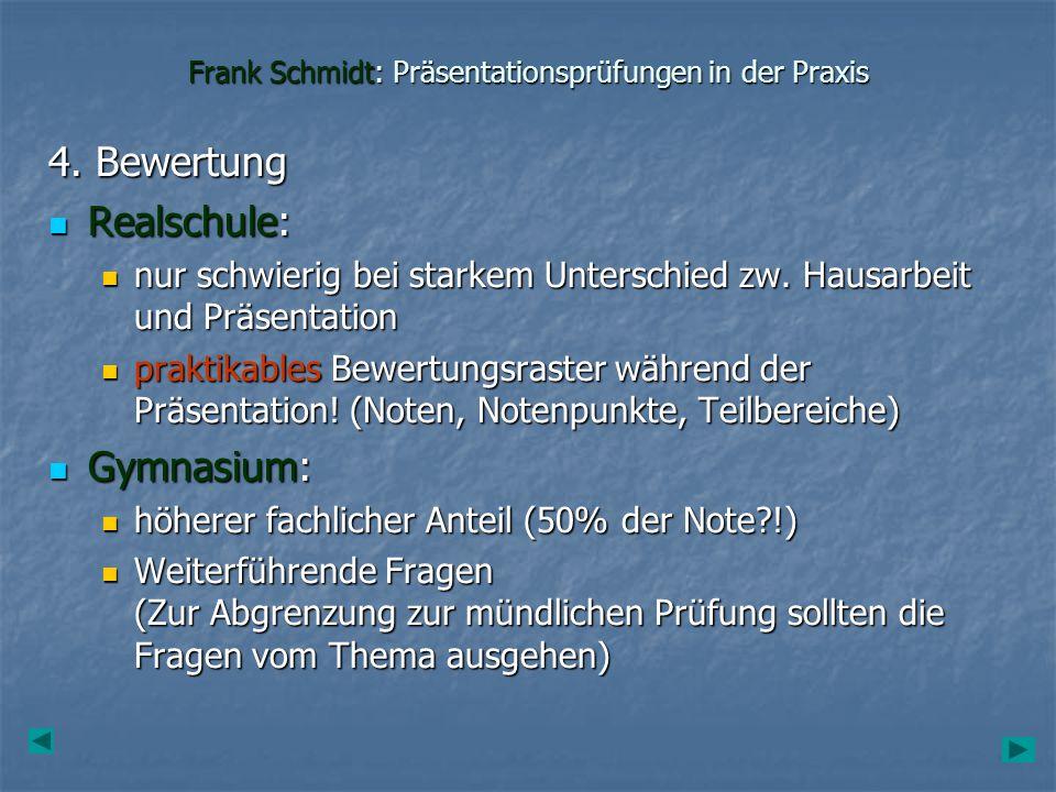 Frank Schmidt: Präsentationsprüfungen in der Praxis 4. Bewertung Realschule: Realschule: nur schwierig bei starkem Unterschied zw. Hausarbeit und Präs