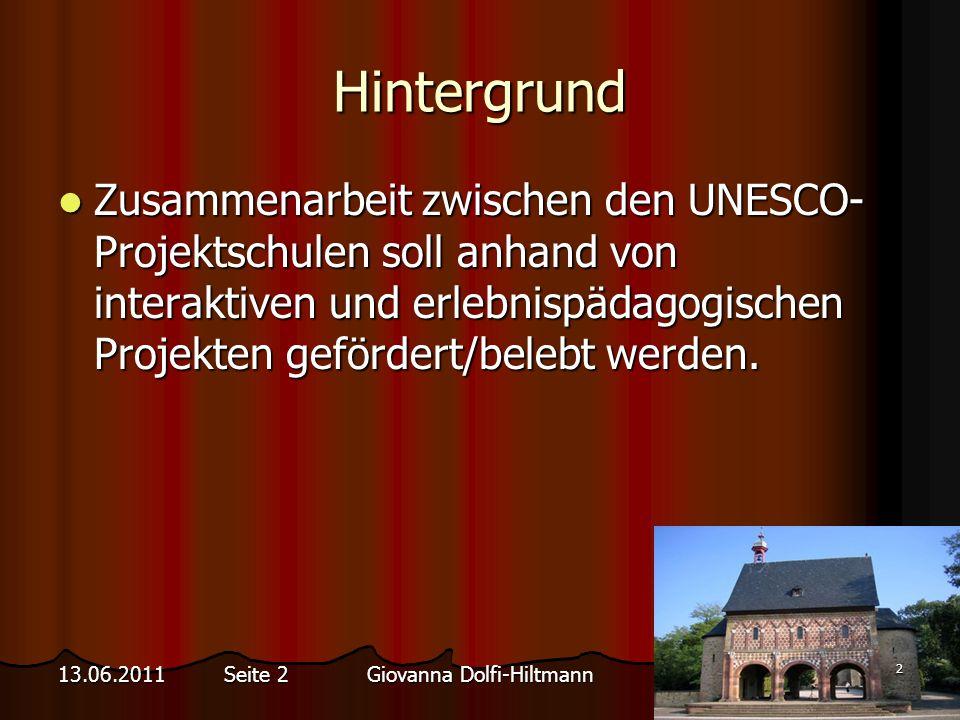 Giovanna Dolfi-Hiltmann 2 13.06.2011 Seite 2 Hintergrund Zusammenarbeit zwischen den UNESCO- Projektschulen soll anhand von interaktiven und erlebnispädagogischen Projekten gefördert/belebt werden.