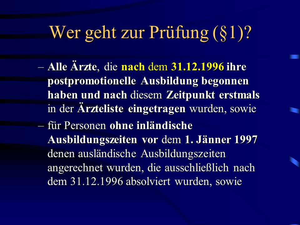 Wer geht zur Prüfung (§1)? –Alle Ärzte, die nach dem 31.12.1996 ihre postpromotionelle Ausbildung begonnen haben und nach diesem Zeitpunkt erstmals in
