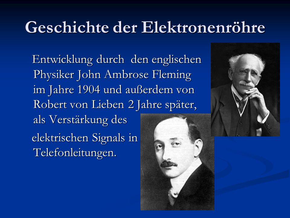 Geschichte der Elektronenröhre Entwicklung durch den englischen Physiker John Ambrose Fleming im Jahre 1904 und außerdem von Robert von Lieben 2 Jahre später, als Verstärkung des Entwicklung durch den englischen Physiker John Ambrose Fleming im Jahre 1904 und außerdem von Robert von Lieben 2 Jahre später, als Verstärkung des elektrischen Signals in Telefonleitungen.