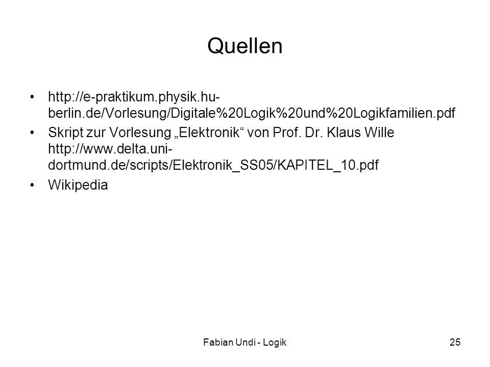 Fabian Undi - Logik25 Quellen http://e-praktikum.physik.hu- berlin.de/Vorlesung/Digitale%20Logik%20und%20Logikfamilien.pdf Skript zur Vorlesung Elektr