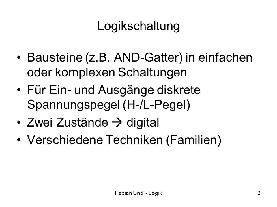 Fabian Undi - Logik3 Logikschaltung Bausteine (z.B. AND-Gatter) in einfachen oder komplexen Schaltungen Für Ein- und Ausgänge diskrete Spannungspegel
