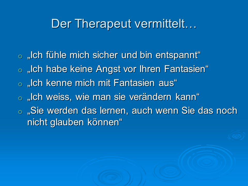 Der Therapeut vermittelt… o Ich fühle mich sicher und bin entspannt o Ich habe keine Angst vor Ihren Fantasien o Ich kenne mich mit Fantasien aus o Ic