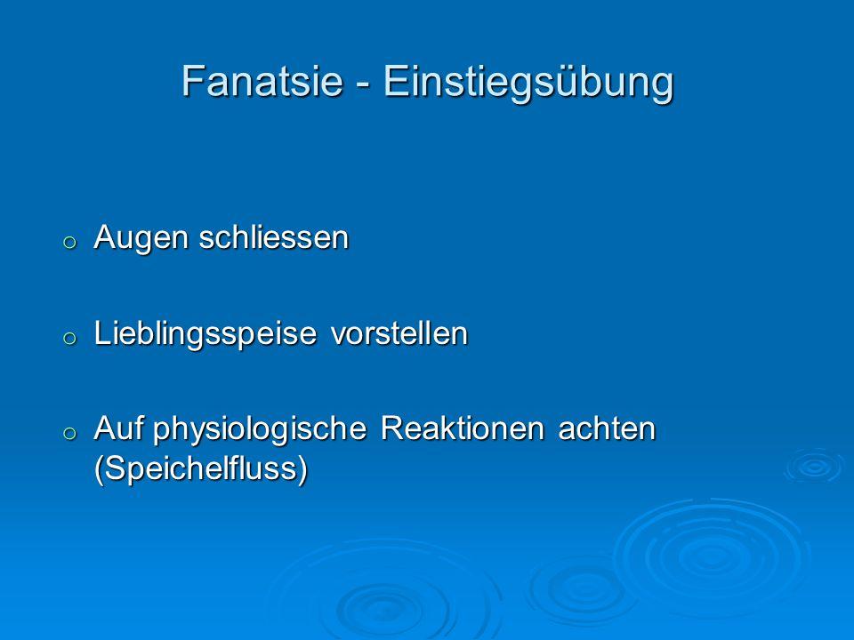 Fanatsie - Einstiegsübung o Augen schliessen o Lieblingsspeise vorstellen o Auf physiologische Reaktionen achten (Speichelfluss)