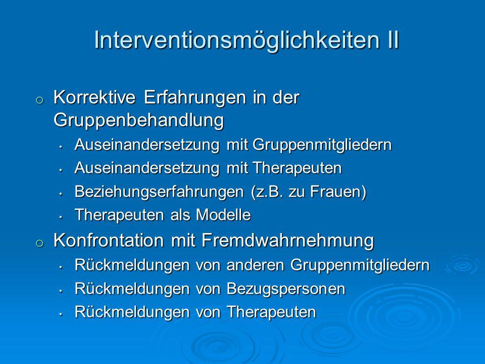 Interventionsmöglichkeiten II o Korrektive Erfahrungen in der Gruppenbehandlung Auseinandersetzung mit Gruppenmitgliedern Auseinandersetzung mit Grupp