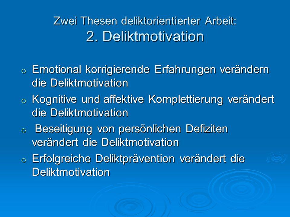 Zwei Thesen deliktorientierter Arbeit: 2. Deliktmotivation o Emotional korrigierende Erfahrungen verändern die Deliktmotivation o Kognitive und affekt