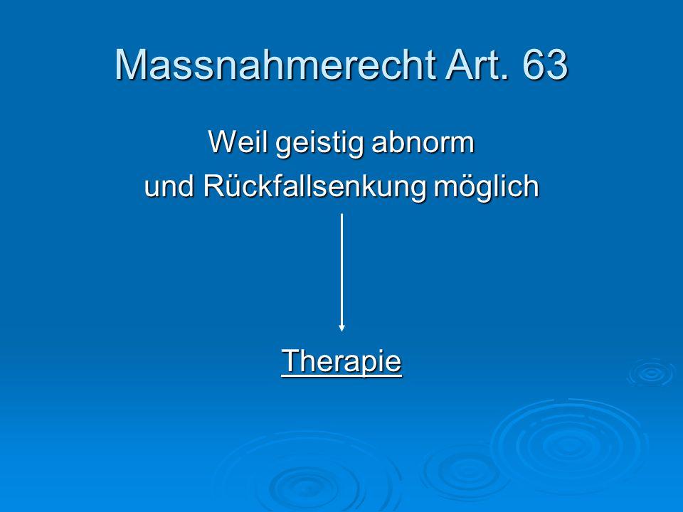 Massnahmerecht Art. 63 Weil geistig abnorm und Rückfallsenkung möglich Therapie