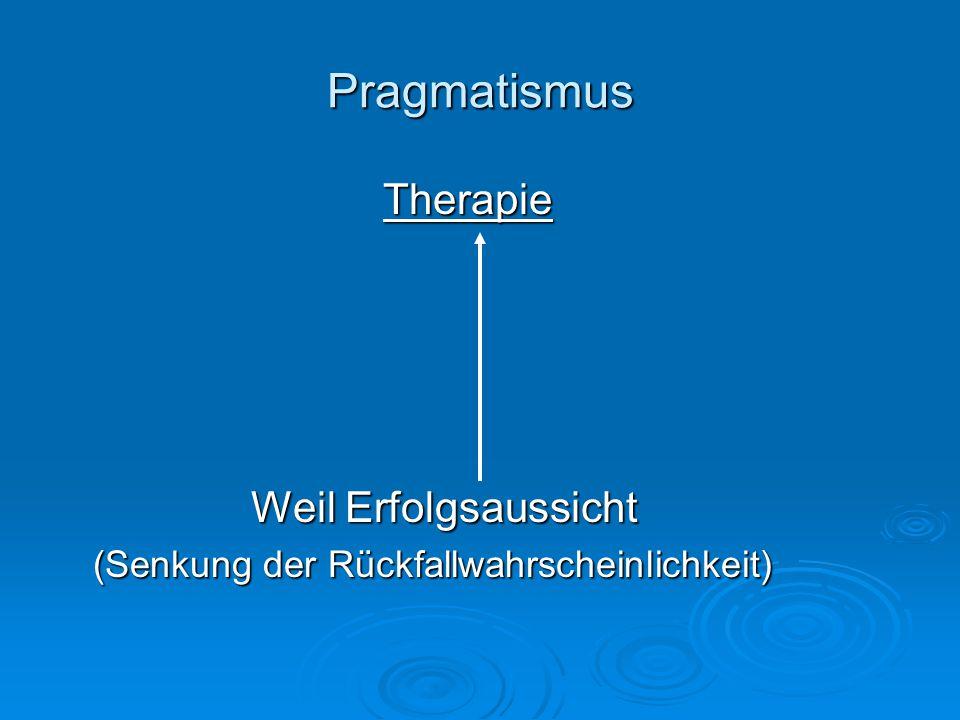 Pragmatismus Therapie Weil Erfolgsaussicht Weil Erfolgsaussicht (Senkung der Rückfallwahrscheinlichkeit)