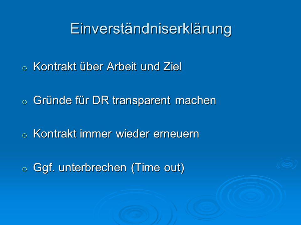 Einverständniserklärung o Kontrakt über Arbeit und Ziel o Gründe für DR transparent machen o Kontrakt immer wieder erneuern o Ggf. unterbrechen (Time