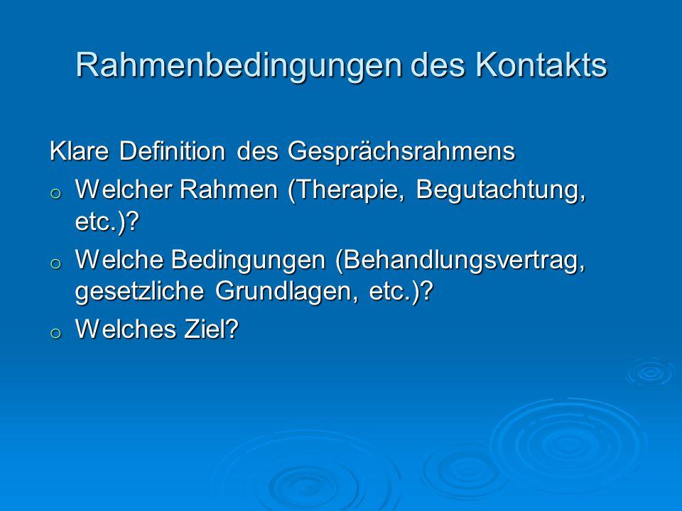 Rahmenbedingungen des Kontakts Klare Definition des Gesprächsrahmens o Welcher Rahmen (Therapie, Begutachtung, etc.)? o Welche Bedingungen (Behandlung