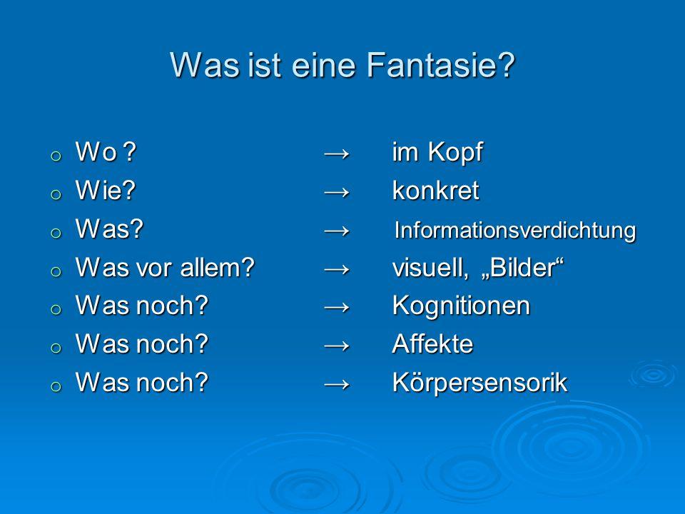 Was ist eine Fantasie? o Wo ? im Kopf o Wie?konkret o Was? Informationsverdichtung o Was vor allem?visuell, Bilder o Was noch?Kognitionen o Was noch?A