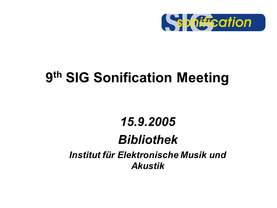9 th SIG Sonification Meeting 15.9.2005 Bibliothek Institut für Elektronische Musik und Akustik