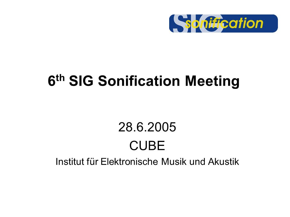 6 th SIG Sonification Meeting 28.6.2005 CUBE Institut für Elektronische Musik und Akustik