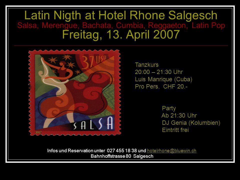 Latin Nigth at Hotel Rhone Salgesch Salsa, Merengue, Bachata, Cumbia, Reggaeton, Latin Pop Freitag, 13. April 2007 Infos und Reservation unter 027 455