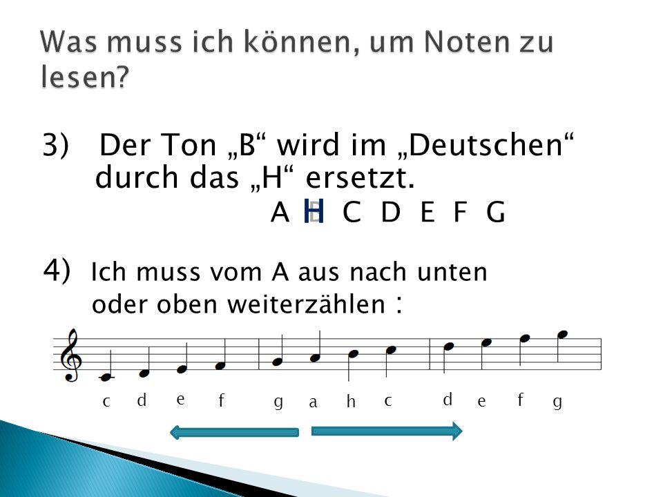 3) Der Ton B wird im Deutschen durch das H ersetzt. A B C D E F G H 4) Ich muss vom A aus nach unten oder oben weiterzählen : a h c d e f ggf e d c