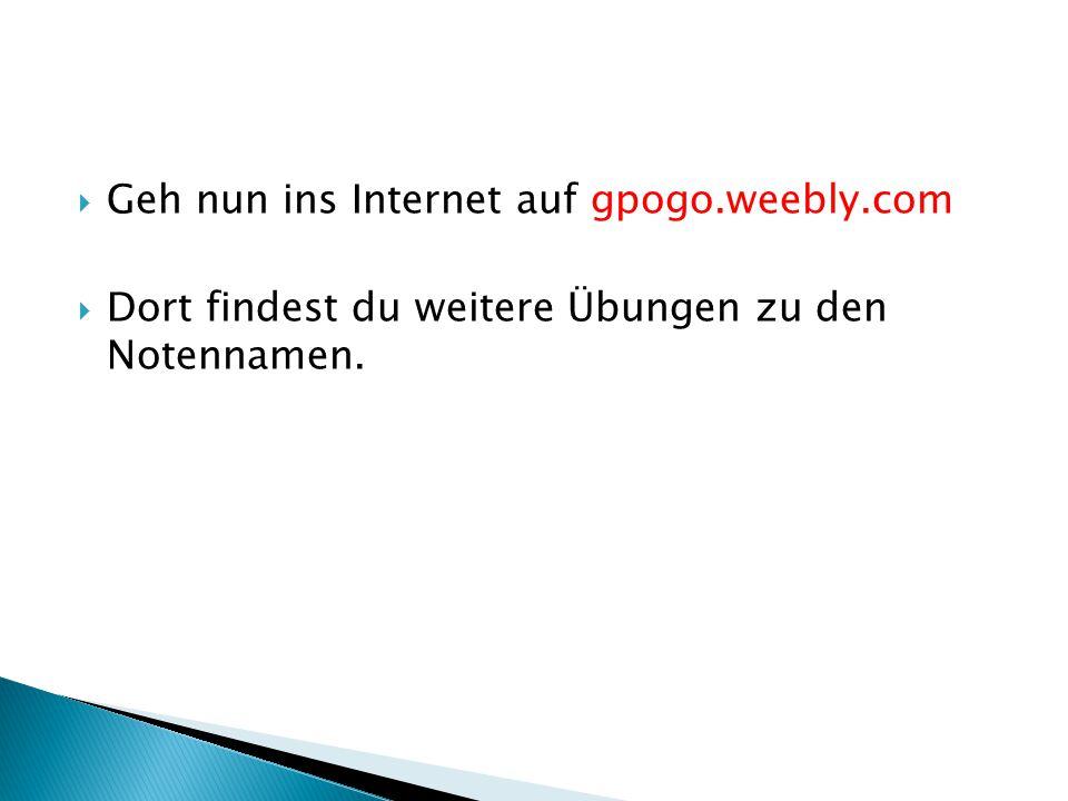 Geh nun ins Internet auf gpogo.weebly.com Dort findest du weitere Übungen zu den Notennamen.