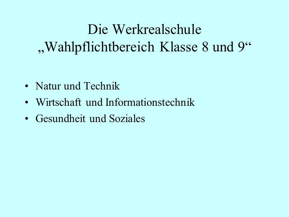 Die Werkrealschule Wahlpflichtbereich Klasse 8 und 9 Natur und Technik Wirtschaft und Informationstechnik Gesundheit und Soziales