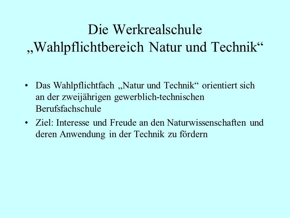 Die Werkrealschule Wahlpflichtbereich Natur und Technik Das Wahlpflichtfach Natur und Technik orientiert sich an der zweijährigen gewerblich-technisch