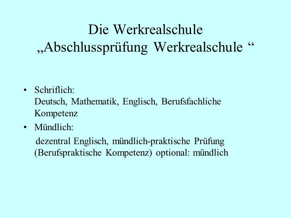 Die Werkrealschule Abschlussprüfung Werkrealschule Schriflich: Deutsch, Mathematik, Englisch, Berufsfachliche Kompetenz Mündlich: dezentral Englisch,