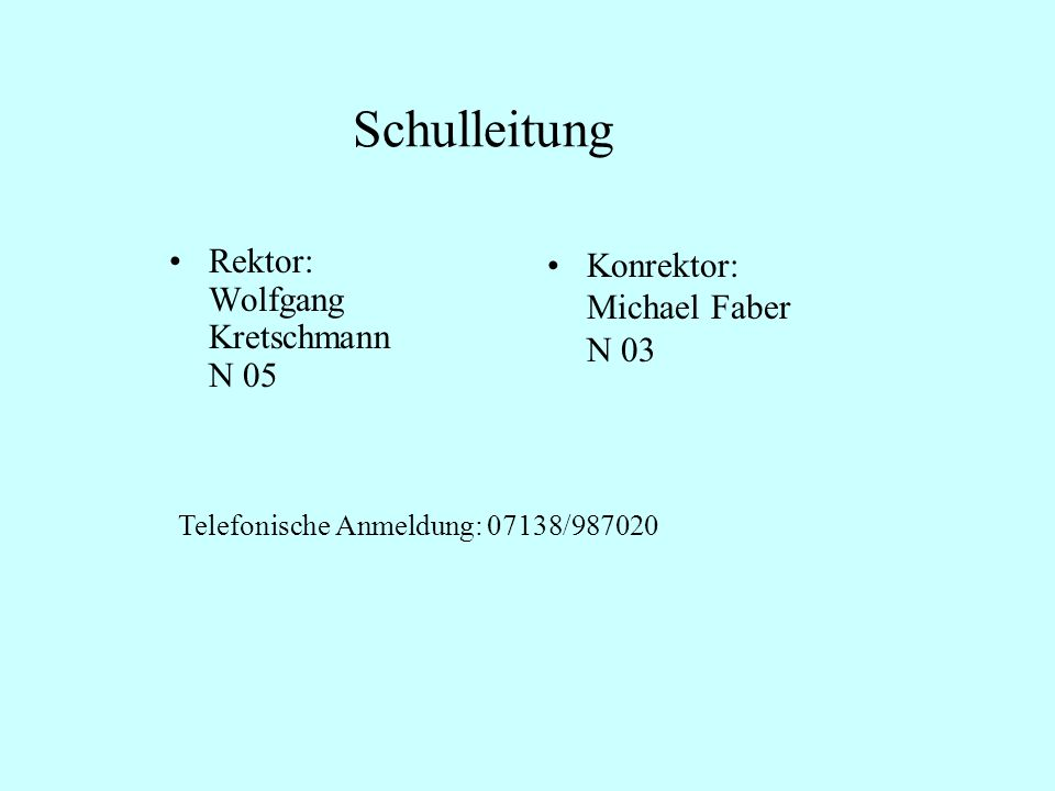Schulleitung Rektor: Wolfgang Kretschmann N 05 Konrektor: Michael Faber N 03 Telefonische Anmeldung: 07138/987020