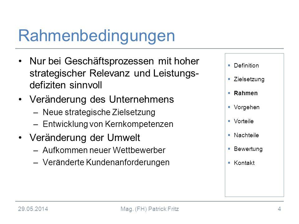 29.05.2014Mag. (FH) Patrick Fritz4 Rahmenbedingungen Nur bei Geschäftsprozessen mit hoher strategischer Relevanz und Leistungs- defiziten sinnvoll Ver