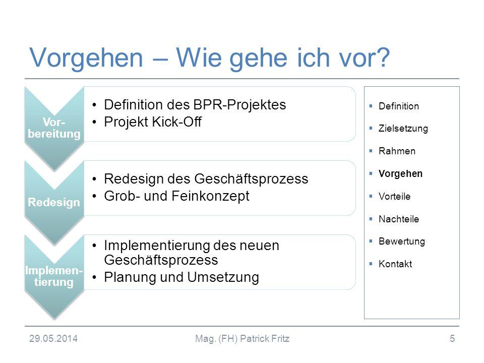 29.05.2014Mag. (FH) Patrick Fritz5 Vorgehen – Wie gehe ich vor? Vor- bereitung Definition des BPR-Projektes Projekt Kick-Off Redesign Redesign des Ges
