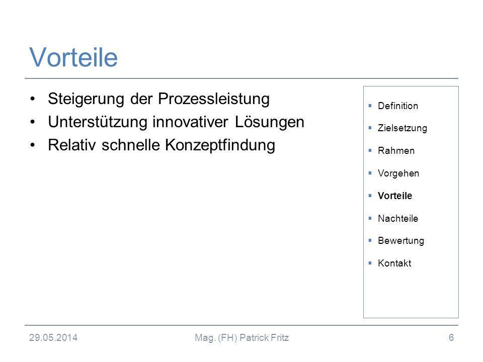 29.05.2014Mag. (FH) Patrick Fritz6 Vorteile Steigerung der Prozessleistung Unterstützung innovativer Lösungen Relativ schnelle Konzeptfindung Definiti