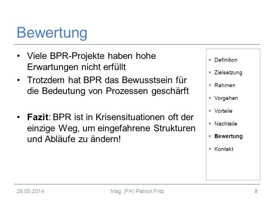 29.05.2014Mag. (FH) Patrick Fritz8 Bewertung Viele BPR-Projekte haben hohe Erwartungen nicht erfüllt Trotzdem hat BPR das Bewusstsein für die Bedeutun