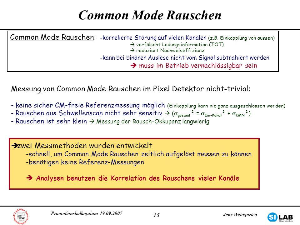 Promotionskolloquium 19.09.2007 Jens Weingarten 15 Common Mode Rauschen Messung von Common Mode Rauschen im Pixel Detektor nicht-trivial: - keine sich