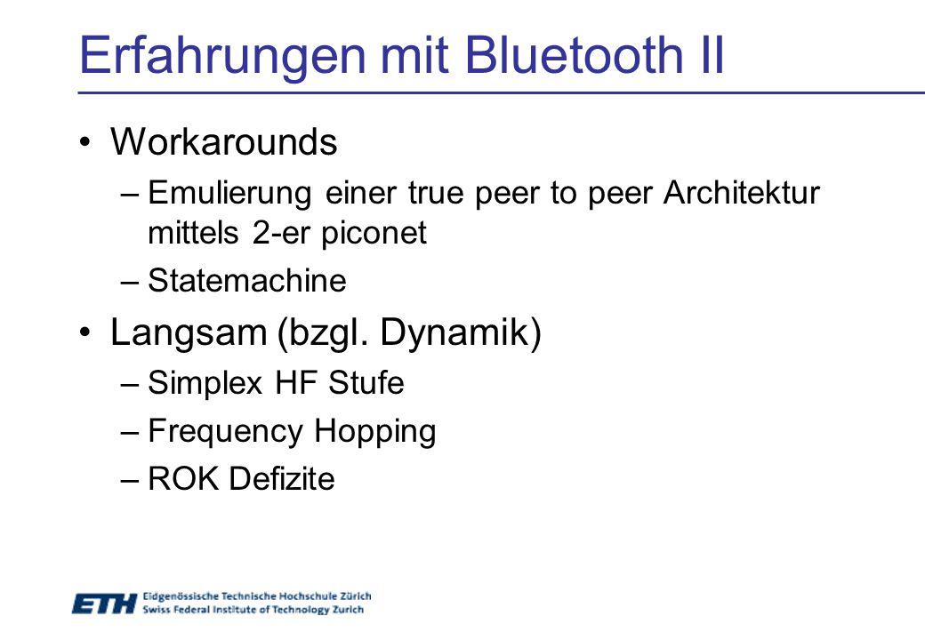 Erfahrungen mit Bluetooth II Workarounds –Emulierung einer true peer to peer Architektur mittels 2-er piconet –Statemachine Langsam (bzgl. Dynamik) –S