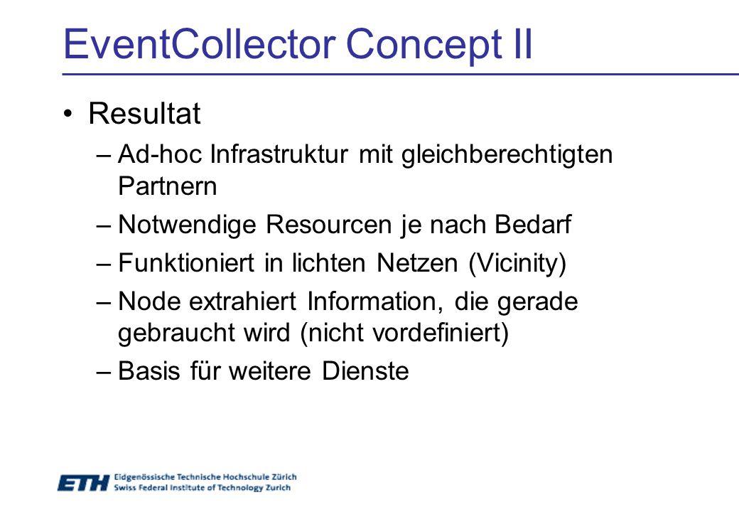 EventCollector Concept II Resultat –Ad-hoc Infrastruktur mit gleichberechtigten Partnern –Notwendige Resourcen je nach Bedarf –Funktioniert in lichten Netzen (Vicinity) –Node extrahiert Information, die gerade gebraucht wird (nicht vordefiniert) –Basis für weitere Dienste