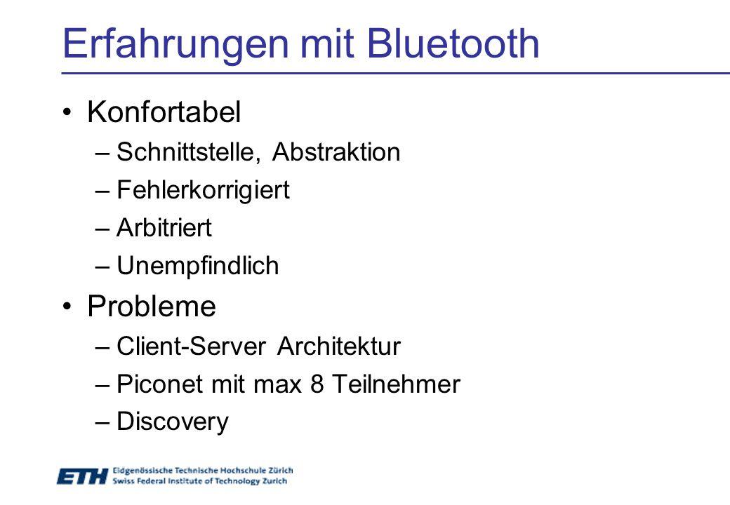 Erfahrungen mit Bluetooth Konfortabel –Schnittstelle, Abstraktion –Fehlerkorrigiert –Arbitriert –Unempfindlich Probleme –Client-Server Architektur –Piconet mit max 8 Teilnehmer –Discovery