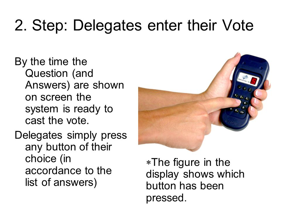 2. Step: Delegates enter their Vote By the time the Question (and Answers) are shown on screen the system is ready to cast the vote. Delegates simply