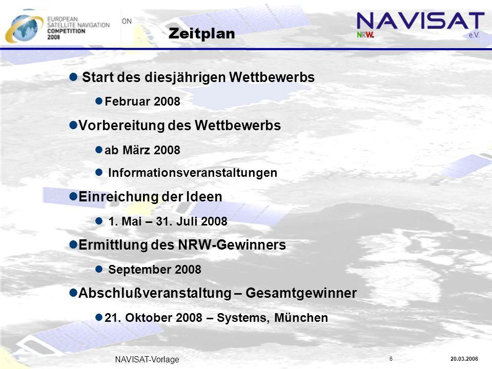 20.03.2006 NAVISAT-Vorlage 6 Zeitplan Start des diesjährigen Wettbewerbs Februar 2008 Vorbereitung des Wettbewerbs ab März 2008 Informationsveranstaltungen Einreichung der Ideen 1.