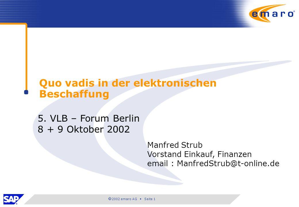2002 emaro AG Seite 1 Quo vadis in der elektronischen Beschaffung 5. VLB – Forum Berlin 8 + 9 Oktober 2002 Manfred Strub Vorstand Einkauf, Finanzen em