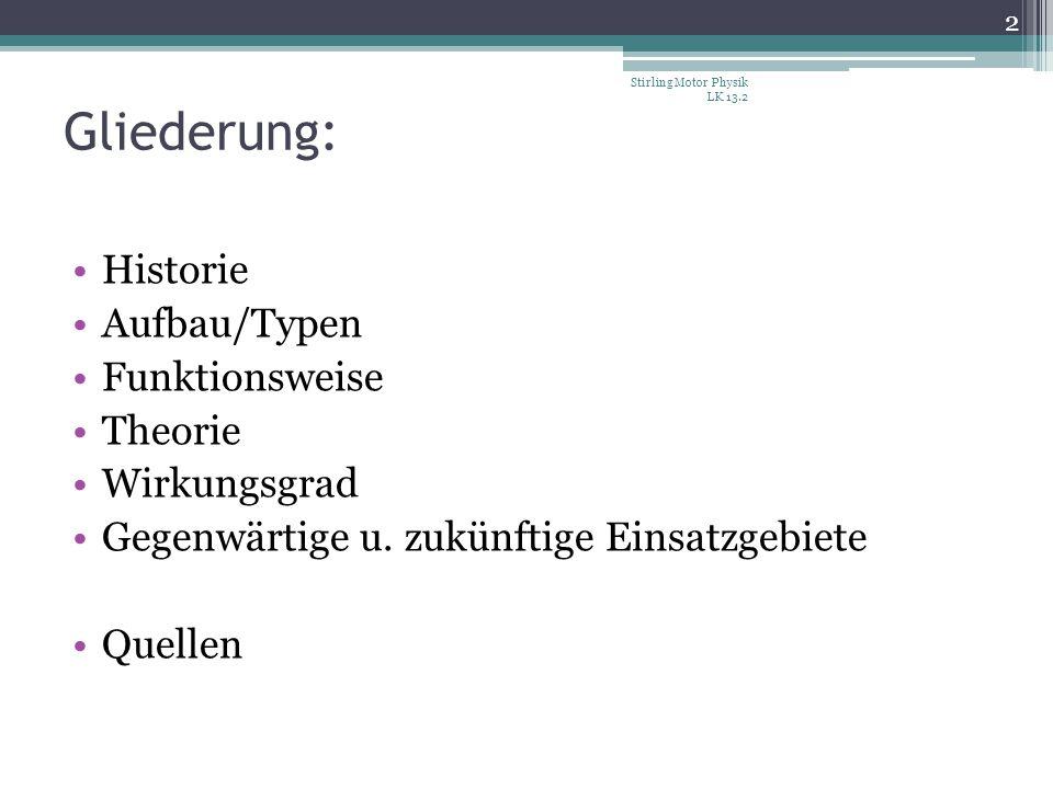 Gliederung: Historie Aufbau/Typen Funktionsweise Theorie Wirkungsgrad Gegenwärtige u. zukünftige Einsatzgebiete Quellen 2 Stirling Motor Physik LK 13.