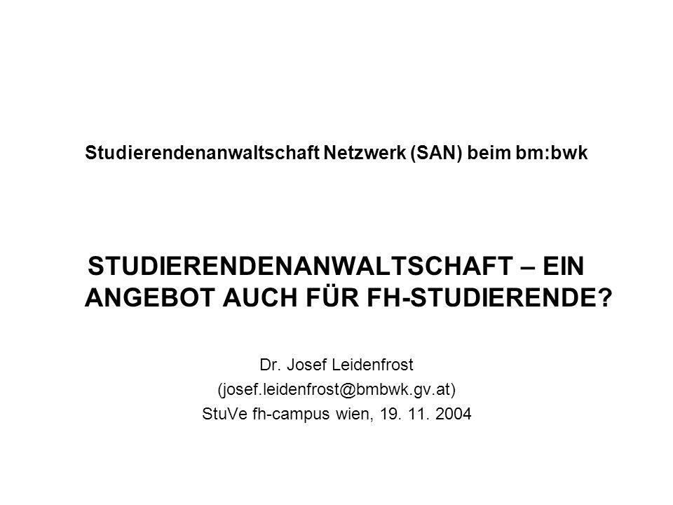 Studierendenanwaltschaft Netzwerk (SAN) beim bm:bwk STUDIERENDENANWALTSCHAFT – EIN ANGEBOT AUCH FÜR FH-STUDIERENDE? Dr. Josef Leidenfrost (josef.leide
